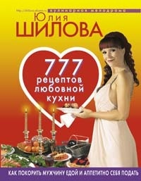 Обложка книги  - 777 рецептов от Юлии Шиловой: любовь, страсть и наслаждение