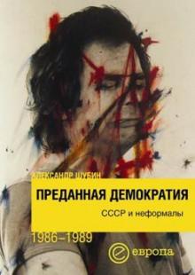 Обложка книги  - Преданная демократия. СССР и неформалы (1986-1989 г.г.)
