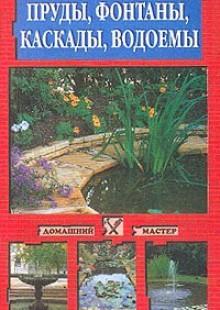 Обложка книги  - Пруды, фонтаны, каскады, водоемы