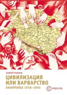 Обложка книги  - Цивилизация или варварство: Закарпатье (1918-1945 г.г.)