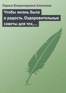 Обложка книги  - Чтобы жизнь была в радость. Оздоровительные советы для тех, кому за 50