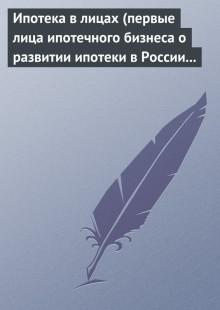 Обложка книги  - Ипотека в лицах (первые лица ипотечного бизнеса о развитии ипотеки в России 1996-2008)