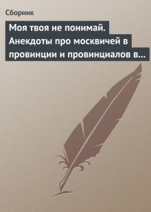 Обложка книги  - Моя твоя не понимай. Анекдоты про москвичей в провинции и провинциалов в Москве