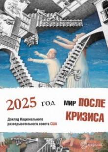 Обложка книги  - Мир после кризиса. Глобальные тенденции – 2025: меняющийся мир. Доклад Национального разведывательного совета США