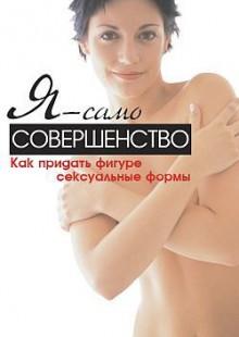 Обложка книги  - Я – само совершенство. Как придать фигуре сексуальные формы