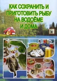 Обложка книги  - Как сохранить и приготовить рыбу на водоеме и дома