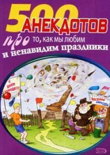 Обложка книги  - 500 замечательных анекдотов про наши праздники