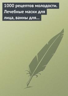 Обложка книги  - 1000 рецептов молодости. Лечебные маски для лица, ванны для тела, массажные ванночки для ног