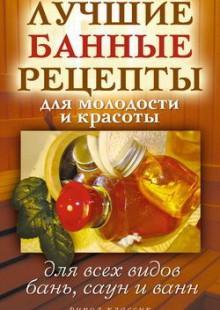 Обложка книги  - Лучшие банные рецепты для молодости и красоты. Для всех видов бань, саун и ванн