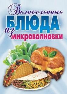 Обложка книги  - Великолепные блюда из микроволновки. Лучшие рецепты