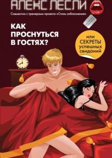 Обложка книги  - Как проснуться в гостях? или Секреты успешных свиданий