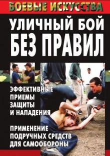 Обложка книги  - Уличный бой без правил. Эффективные приемы защиты и нападения. Применение подручных средств для самообороны