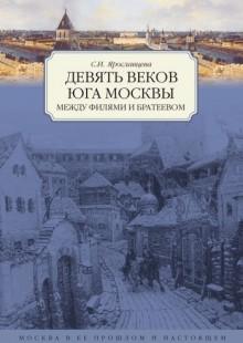 Обложка книги  - Девять веков юга Москвы. Между Филями и Братеевом