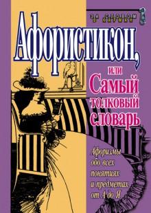 Обложка книги  - Афористикон, или Самый толковый словарь