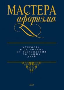 Обложка книги  - Мастера афоризма. Мудрость и остроумие от Возрождения до наших дней