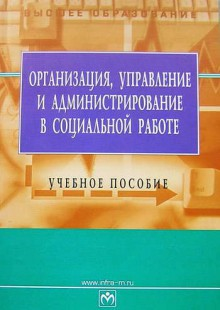 Обложка книги  - Организация, управление и администрирование в социальной работе: учебное пособие