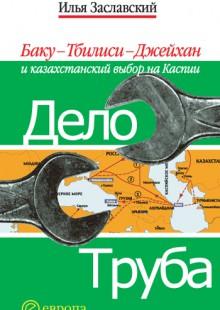 Обложка книги  - Дело труба. Баку-Тбилиси-Джейхан и казахстанский выбор на Каспии