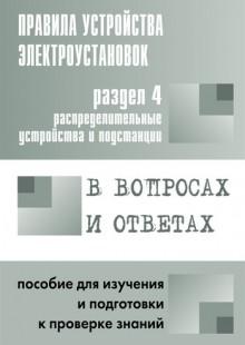 Обложка книги  - Правила устройства электроустановок в вопросах и ответах. Раздел 4. Распределительные устройства и подстанции. Пособие для изучения и подготовки к проверке знаний