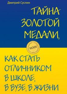 Обложка книги  - Тайна золотой медали, или Как стать отличником в школе, в вузе и в жизни