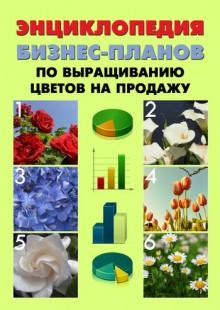 Обложка книги  - Энциклопедия бизнес-планов по выращиванию цветов на продажу