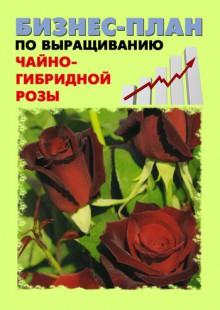 Обложка книги  - Бизнес-план по выращиванию чайно-гибридной розы