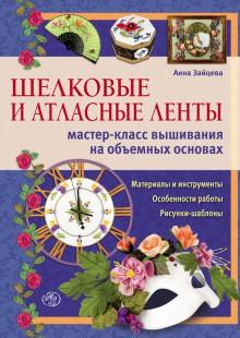 Обложка книги  - Шелковые и атласные ленты: мастер-класс вышивания на объемных основах