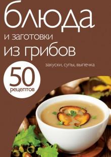 Обложка книги  - 50 рецептов. Блюда и заготовки из грибов