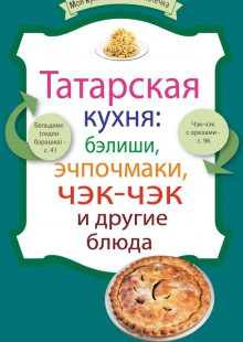 Обложка книги  - Татарская кухня: бэлиши, эчпочмаки, чэк-чэк и другие блюда