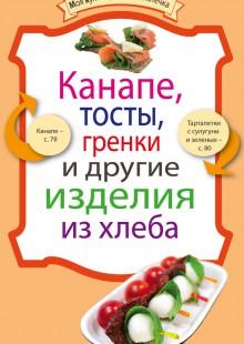 Обложка книги  - Канапе, тосты, гренки и другие изделия из хлеба