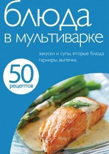 Обложка книги  - 50 рецептов. Блюда в мультиварке