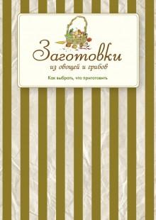 Обложка книги  - Заготовки из овощей и грибов. Как выбрать, что приготовить