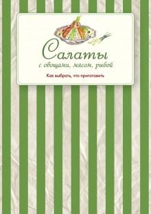 Обложка книги  - Салаты с овощами, мясом, рыбой. Как выбрать, что приготовить