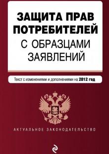 Обложка книги  - Защита прав потребителей с образцами заявлений. Текст с изменениями и дополнениями на 2012 год