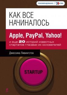 Обложка книги  - Как все начиналось. Apple, PayPal, Yahoo!и еще 20 историй известных стартапов глазами их основателей