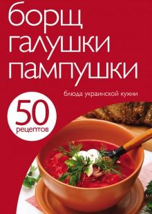 Обложка книги  - 50 рецептов. Борщ, галушки, пампушки. Блюда украинской кухни