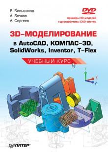 Обложка книги  - 3D-моделирование в AutoCAD, КОМПАС-3D, SolidWorks, Inventor, T-Flex. Учебный курс
