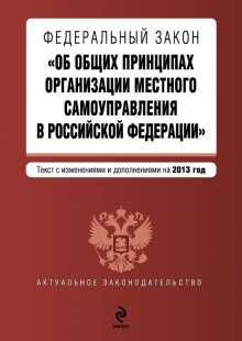 Обложка книги  - Федеральный закон «Об общих принципах организации местного самоуправления в Российской Федерации». Текст с изменениями и дополнениями на 2013 год