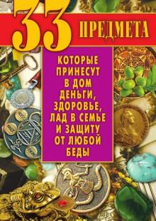 Обложка книги  - 33 предмета, которые принесут в дом деньги, здоровье, лад в семье и защиту от любой беды