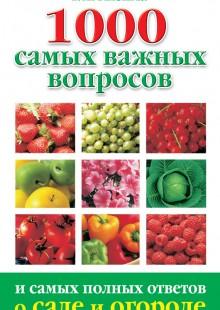 Обложка книги  - 1000 самых важных вопросов и самых полных ответов о саде и огороде