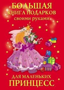 Обложка книги  - Большая книга подарков своими руками для маленьких принцесс