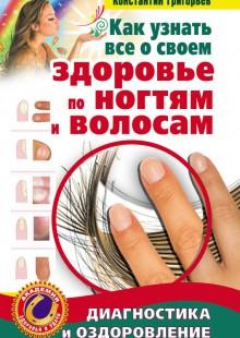 Обложка книги  - Как узнать все о своем здоровье по ногтям и волосам. Диагностика и оздоровление