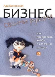 Обложка книги  - Бизнес своими руками. Как превратить хобби в источник дохода