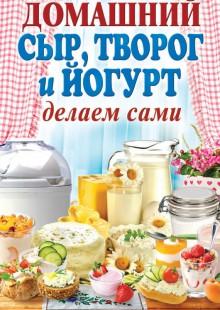 Обложка книги  - Домашний сыр, творог и йогурт. Делаем сами