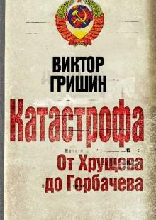 Обложка книги  - Катастрофа. От Хрущева до Горбачева
