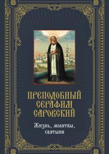 Обложка книги  - Преподобный Серафим Саровский: Жизнь, молитвы, святыни