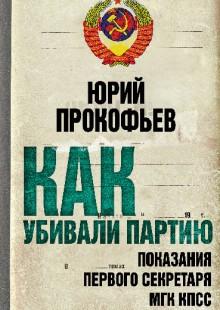 Обложка книги  - Как убивали партию. Показания Первого Секретаря МГК КПСС