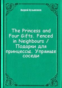 Обложка книги  - The Princess and Four Gifts. Fenced in Neighbours / Подарки для принцессы. Упрямые соседи
