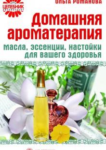 Обложка книги  - Домашняя ароматерапия. Масла, эссенции, настойки для вашего здоровья