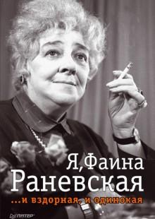 Обложка книги  - Я, Фаина Раневская …и вздорная, и одинокая