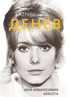 Обложка книги  - Катрин Денёв. Моя невыносимая красота